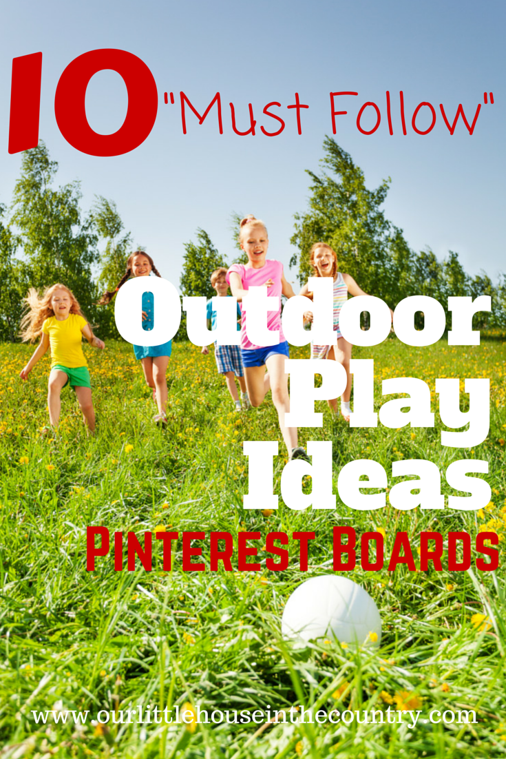 10 Must Follow Outdoor Play Ideas Pinterest Boards - Our Little House in the Country